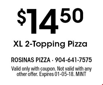 $14.50XL 2-Topping Pizza. Valid only with coupon. Not valid with any other offer. Expires 01-05-18. MINT