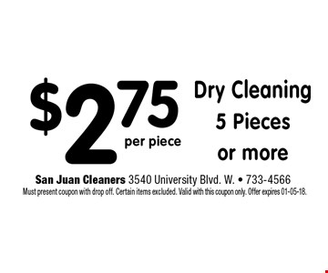 $2.75 Dry Cleaning5 Piecesor more. San Juan Cleaners 3540 University Blvd. W. - 733-4566 Must present coupon with drop off. Certain items excluded. Valid with this coupon only. Offer expires 01-05-18.
