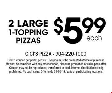 $5.99 each 2 LARGE 1-TOPPING PIZZAS. Limit 1 coupon per party, per visit. Coupon must be presented at time of purchase. May not be combined with any other coupon, discount, promotion or value pack offer. Coupon may not be reproduced, transferred or sold. Internet distribution strictly prohibited. No cash value. Offer ends 01-05-18. Valid at participating locations.