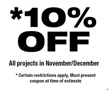 *10%OFF All projects in November/December. * Certain restrictions apply, Must present coupon at time of estimate