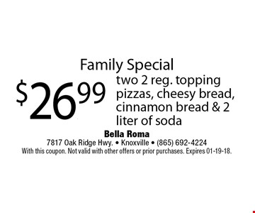 Family Special$26.99 two 2 reg. toppingpizzas, cheesy bread, cinnamon bread & 2 liter of soda. Bella Roma 7817 Oak Ridge Hwy. - Knoxville - (865) 692-4224With this coupon. Not valid with other offers or prior purchases. Expires 01-19-18.