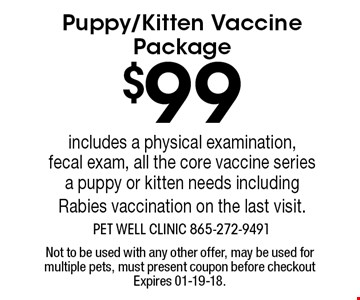 $99 Puppy/Kitten Vaccine Packageincludes a physical examination,fecal exam, all the core vaccine series a puppy or kitten needs including Rabies vaccination on the last visit.. Not to be used with any other offer, may be used for multiple pets, must present coupon before checkout Expires 01-19-18.