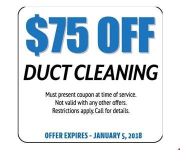$75 Off Duct Cleaning. Must present coupon at time of service. Not valid with any other offers. Restrictions apply. Call for details. Offer expires 01-05-18