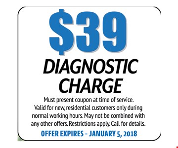 $39 Dianostic Charge. Must present coupon at time of service. Valid for new, residential customers only during normal working hours. May not be combined with any other offers. Restrictions apply. Call for details. Offer expires 01-05-18