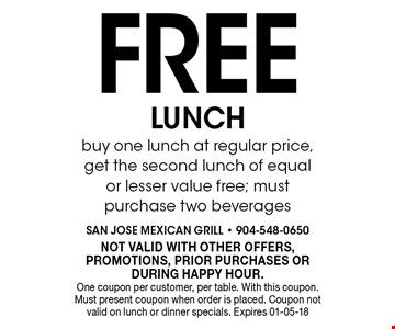 Free LUNCHbuy one lunch at regular price, get the second lunch of equal or lesser value free; must purchase two beverages. NOT VALID WITH OTHER OFFERS, PROMOTIONS, PRIOR PURCHASES OR DURING HAPPY HOUR.One coupon per customer, per table. With this coupon. Must present coupon when order is placed. Coupon not valid on lunch or dinner specials. Expires 01-05-18