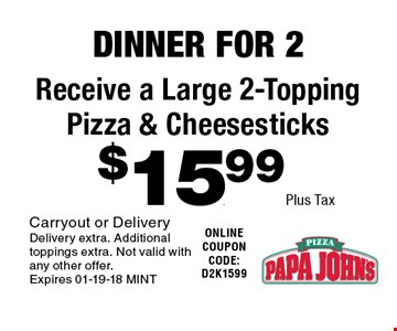$15.99Plus Tax Receive a Large 2-Topping Pizza & Cheesesticks. Carryout or DeliveryDelivery extra. Additional toppings extra. Not valid with any other offer.Expires 01-19-18 MINT