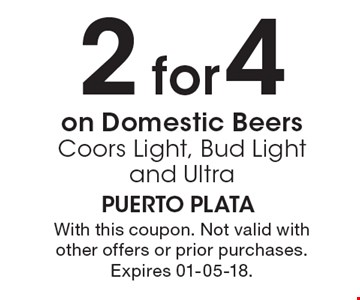 2 for $4 on Domestic Beers Coors Light, Bud Light and Ultra. With this coupon. Not valid with other offers or prior purchases. Expires 01-05-18.