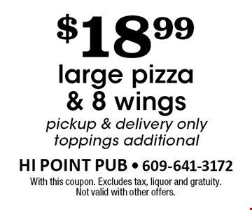 $18.99 large pizza & 8 wings. Pickup & delivery only. Toppings additional. With this coupon. Excludes tax, liquor and gratuity. Not valid with other offers.