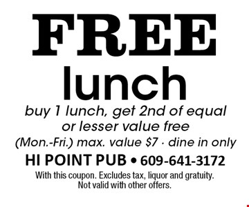 Free lunch. Buy 1 lunch, get 2nd of equal or lesser value free (Mon.-Fri.). Max. value $7. Dine in only. With this coupon. Excludes tax, liquor and gratuity. Not valid with other offers.