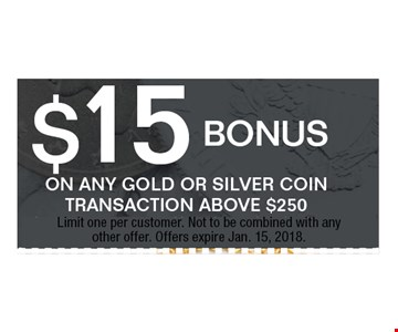 $15 bonus ON ANY GOLD OR SILVER COINTRANSACTION ABOVE $250. Limit one per customer. Not to be combined with anyother offer. Offers expire Jan. 15, 2018.