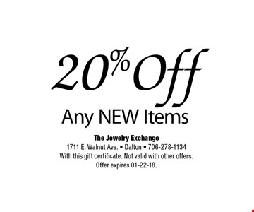 20% Off Any NEW Items. The Jewelry Exchange1711 E. Walnut Ave. - Dalton - 706-278-1134With this gift certificate. Not valid with other offers. Offer expires 01-22-18.
