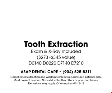 $197 Tooth Extraction Exam & X-Ray Included ($273 -$345 value)D0140 D0220 D7140 D7210. Complicated extraction and wisdom teeth extra. Uninsured patients only. Must present coupon. Not valid with other offers or prior purchases. Exclusions may apply. Offer expires 01-18-18
