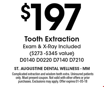 $197 Tooth Extraction Exam & X-Ray Included ($273 -$345 value) D0140 D0220 D7140 D7210. Complicated extraction and wisdom teeth extra. Uninsured patients only. Must present coupon. Not valid with other offers or prior purchases. Exclusions may apply. Offer expires 01-05-18