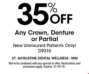 35% OFF Any Crown, Denture or Partial New Uninsured Patients Only! D9310. Not to be combined with any special or offer. Restrictions and exclusions apply. Expires 01-05-18 .