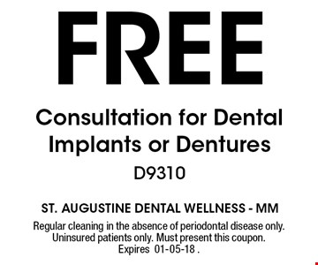 FREE Consultation for Dental Implants or Dentures D9310. Regular cleaning in the absence of periodontal disease only. Uninsured patients only. Must present this coupon. Expires 01-05-18 .