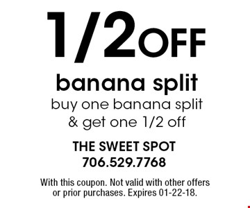 1/2 OFF banana split buy one banana split & get one 1/2 off. With this coupon. Not valid with other offers or prior purchases. Expires 01-22-18.