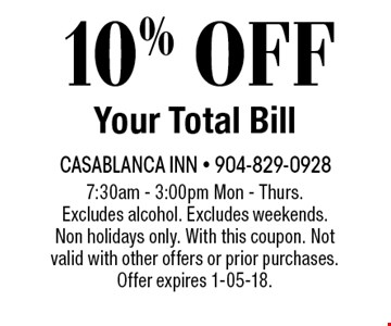 10% OFF Your Total Bill. 7:30am - 3:00pm Mon - Thurs. Excludes alcohol. Excludes weekends. Non holidays only. With this coupon. Not valid with other offers or prior purchases. Offer expires 1-05-18.
