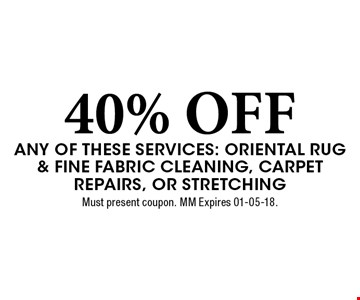 40% OFF any of these services: Oriental Rug & Fine Fabric Cleaning, Carpet Repairs, or Stretching. Must present coupon. MM Expires 01-05-18.