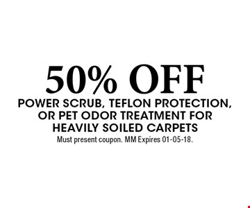 50% OFF Power scrub, teflon protection, or Pet odor Treatment for Heavily soiled carpets. Must present coupon. MM Expires 01-05-18.