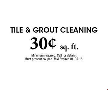 30¢ sq. ft. Tile & Grout Cleaning. Minimum required. Call for details. Must present coupon. MM Expires 01-05-18.