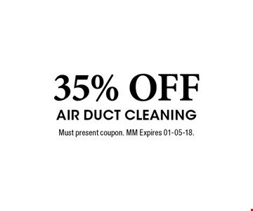 35% OFF Air Duct Cleaning. Must present coupon. MM Expires 01-05-18.