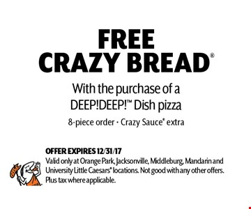 FREE CRAZY BREAD With the purchase of a DEEP!DEEP! Dish pizza 8-piece order - Crazy Sauce extra. OFFER EXPIRES 12/31/17 Valid only at Orange Park, Jacksonville, Middleburg, Mandarin and University Little Caesars locations. Not good with any other offers. Plus tax where applicable.
