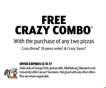 FREE CRAZY COMBO With the purchase of any two pizzasCrazy Bread (8-piece order) & Crazy Sauce. OFFER EXPIRES 12/31/17 Valid only at Orange Park, Jacksonville, Middleburg, Mandarin and University Little Caesars locations. Not good with any other offers. Plus tax where applicable.