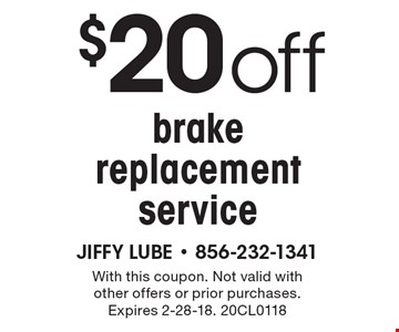 $20 off brake replacement service. With this coupon. Not valid with other offers or prior purchases. Expires 2-28-18. 20CL0118