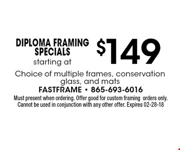 $149 Diploma Framing Specialsstarting at. Must present when ordering. Offer good for custom framingorders only. Cannot be used in conjunction with any other offer. Expires 01-31-18