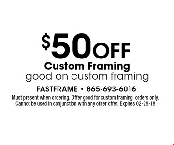 $50 OFF Custom Framinggood on custom framing. Must present when ordering. Offer good for custom framingorders only. Cannot be used in conjunction with any other offer. Expires 01-31-18