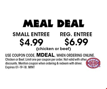 $4.99 Small entree. USE COUPON CODE, MDEAL, WHEN ORDERING ONLINE.Chicken or Beef. Limit one per coupon per order. Not valid with other discounts. Mention coupon when ordering & redeem with driver. Expires 01-19-18. MINT