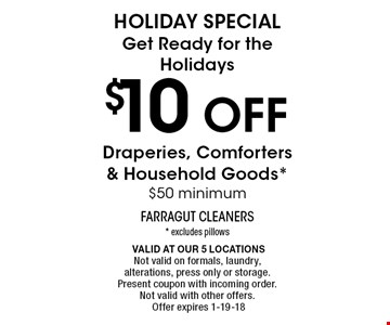 $10 off HOLIDAY SPECIALGet Ready for the HolidaysDraperies, Comforters & Household Goods*$50 minimum. * excludes pillows Valid at our 5 locationsNot valid on formals, laundry, alterations, press only or storage. Present coupon with incoming order. Not valid with other offers.Offer expires 1-19-18