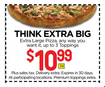 $10.99 Think Extra BigExtra Large Pizza, any way you want it, up to 3 Toppings.. Plus sales tax. Delivery extra. Expires in 30 days. At participating locations. Premium toppings extra.
