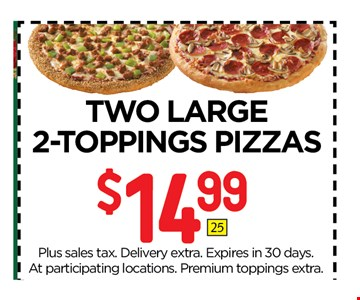 $14.99 Two Large 2 Topping Pizzas. Plus sales tax. Delivery extra. Expires in 30 days. At participating locations. Premium toppings extra.