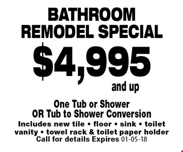 Bathroomremodel special$4,995and up. One Tub or ShowerOR Tub to Shower ConversionIncludes new tile - floor - sink - toiletvanity - towel rack & toilet paper holderCall for details Expires 01-05-18