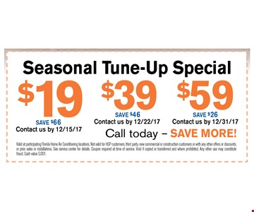 $19 Seasonal Tune-Up SpecialSave $66. Valid at participating Florida Home Air Conditioning locations. Not valid for HSP customers, third party, new commercial or construction customers or with any other offers or discounts. or prior sales or installations. See service center for details. Coupon required at time of service. Void if copied or transferred and where prohibited. Any other use may constitute fraud. Cash value $.001. Contact us by 12/15/17