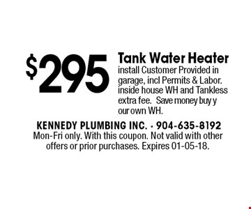 $295 Tank Water Heater install Customer Provided in garage, incl Permits & Labor.inside house WH and Tankless extra fee.Save money buy your own WH.. Mon-Fri only. With this coupon. Not valid with other offers or prior purchases. Expires 01-05-18.