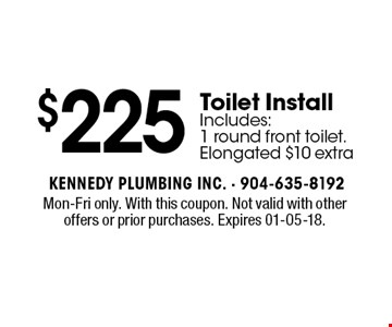 $225 Toilet Install Includes: 1 round front toilet. Elongated $10 extra. Mon-Fri only. With this coupon. Not valid with other offers or prior purchases. Expires 01-05-18.