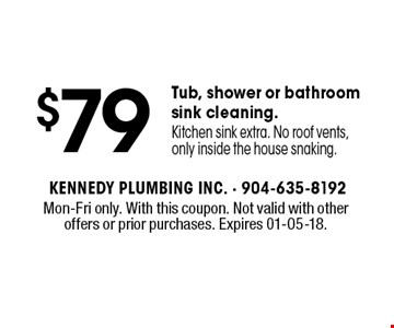 $79 Tub, shower or bathroom sink cleaning. Kitchen sink extra. No roof vents, only inside the house snaking.. Mon-Fri only. With this coupon. Not valid with other offers or prior purchases. Expires 01-05-18.