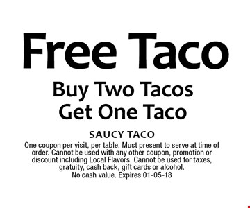 Free Taco Buy Two TacosGet One Taco. Saucy TacoOne coupon per visit, per table. Must present to serve at time of order. Cannot be used with any other coupon, promotion or discount including Local Flavors. Cannot be used for taxes, gratuity, cash back, gift cards or alcohol.No cash value. Expires 01-05-18