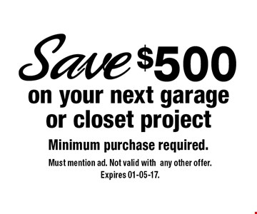 $500 on your next garage or closet projectMinimum purchase required.. Must mention ad. Not valid withany other offer.Expires 01-05-17.
