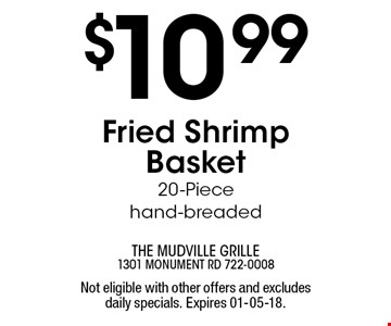 $10 .99Fried Shrimp Basket 20-Piece hand-breaded. Not eligible with other offers and excludes daily specials. Expires 01-05-18.