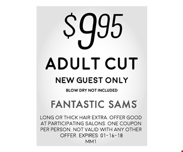 $9.95Adult CutNEW Guest onlyBLOW DRY NOT INCLUDED. Long or thick hair extra. Offer good at participating salons. One coupon per person. Not valid with any other offer. Expires: 01-16-18 MM1