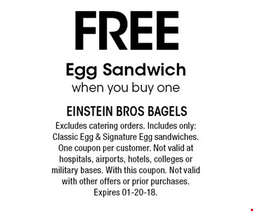 Free Egg Sandwich when you buy one. Excludes catering orders. Includes only: Classic Egg & Signature Egg sandwiches. One coupon per customer. Not valid at hospitals, airports, hotels, colleges or military bases. With this coupon. Not valid with other offers or prior purchases. Expires 01-20-18.