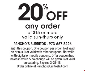 20% off any order of $15 or more. Valid Sun-Thurs only. With this coupon. One coupon per order. Not valid on drinks. Not valid with other coupons. Not valid with digital or mobile coupons. Offer coupon has no cash value & no change will be given. Not valid on catering. Expires 3-31-18. Order online at PanchosBurritosNJ.com