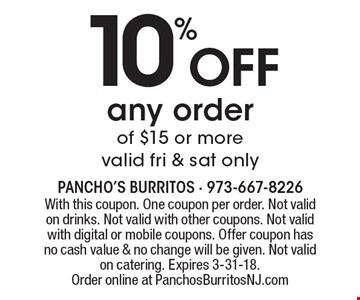 10% off any order of $15 or more valid fri & sat only. With this coupon. One coupon per order. Not valid on drinks. Not valid with other coupons. Not valid with digital or mobile coupons. Offer coupon has no cash value & no change will be given. Not valid on catering. Expires 3-31-18. Order online at PanchosBurritosNJ.com