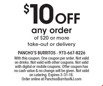 $10 off any order of $20 or more take-out or delivery. With this coupon. One coupon per order. Not valid on drinks. Not valid with other coupons. Not valid with digital or mobile coupons. Offer coupon has no cash value & no change will be given. Not valid on catering. Expires 3-31-18. Order online at PanchosBurritosNJ.com