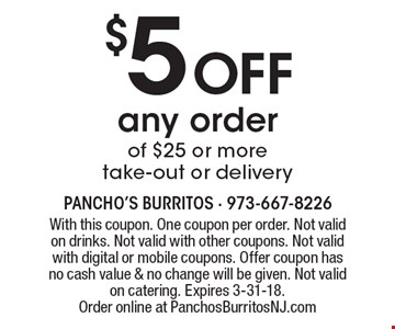 $5 off any order of $25 or more take-out or delivery. With this coupon. One coupon per order. Not valid on drinks. Not valid with other coupons. Not valid with digital or mobile coupons. Offer coupon has no cash value & no change will be given. Not valid on catering. Expires 3-31-18. Order online at PanchosBurritosNJ.com