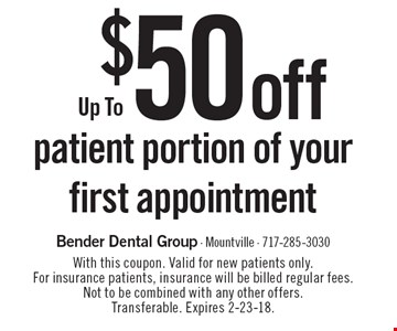 Up To $50 off patient portion of your first appointment. With this coupon. Valid for new patients only. For insurance patients, insurance will be billed regular fees. Not to be combined with any other offers. Transferable. Expires 2-23-18.