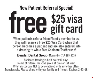 New Patient Referral Special! free $25 visa gift card When patients refer a friend/family member to us, they will receive a Free $25 Visa Card when that person becomes a patient and are also entered into a drawing to win a Free Sonicare Toothbrush!. Sonicare drawing is held every 90 days. Name of referral must be given at time of 1st visit. With this coupon. Not to be combined with any other offers. Transferable. Please share with your family and friends. Expires 2-23-18.